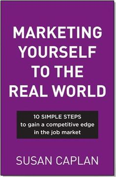 Marketing Yourself To The Real World: 10 SIMPLE STEPS to gain a competitive edge in the job market by Susan Caplan