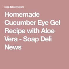 Homemade Cucumber Eye Gel Recipe with Aloe Vera - Soap Deli News