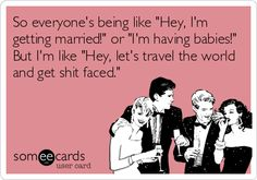 """So everyones being like """"Hey, I'm getting married!"""" or """"I'm having babies!"""" But I'm like """"Hey, lets travel the world and get shit faced."""""""