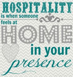 Hospitality is when someone feels at Home in your presence