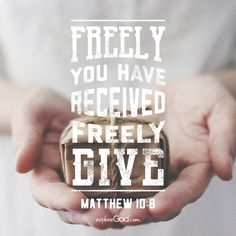 Freely you have received, freely give. -Matthew 10:8