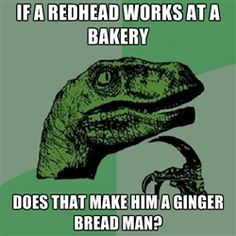 Hahaha this is horrible. I'm a ginger and I want to open a bakery. Damn...