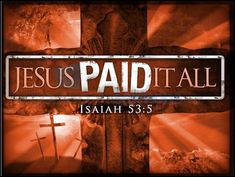 """Jesus paid it all, all to Him I owe. Sin had left a crimson stain. He washed it white as snow."""