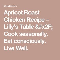 Apricot Roast Chicken Recipe – Lilly's Table / Cook seasonally. Eat consciously. Live Well.