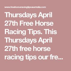Thursdays April 27th Free Horse Racing Tips.  This Thursdays April 27th free horse racing tips our free ratings covering the 1st 3 races at each & every race meeting... will be available immediately below starting from 30 minutes to 1 hour before the 1st scheduled race of the day on this Thursday the 27th