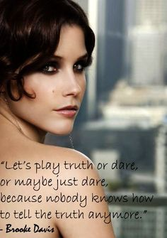 Let's play truth or dare, or maybe just dare, because nobody knows how to tell the truth anymore. -Brooke Davis
