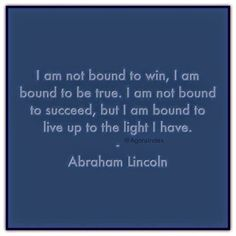 """I am not bound to win, I am bound to be true. I am not bound to succeed, but I am bound to live up to the light I have."" - Abraham Lincoln."
