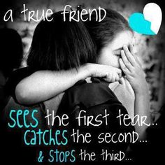 A true friend sees the first tear .... Catches the second and stops the third....