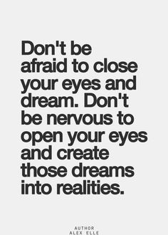 Don't be aftraid to close your eyes and dream. Don't be nervous to open your eyes and create those dreams into realities. Inspirational Quotes Pictures, Great Quotes, Quotes To Live By, Words Quotes, Me Quotes, Sayings, Qoutes, Positive Words, Positive Quotes