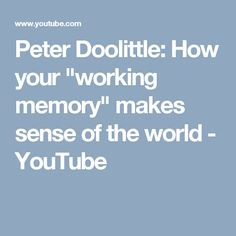 "Peter Doolittle: How your ""working memory"" makes sense of the world - YouTube"