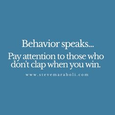 Behavior speaks...  Pay attention to those who don't clap when you win.