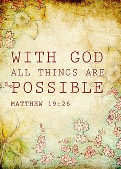 My absolute favorite quote from the Bible~ Matthew 19:26