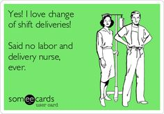 Yes! I love change of shift deliveries! Said no labor and delivery nurse, ever.