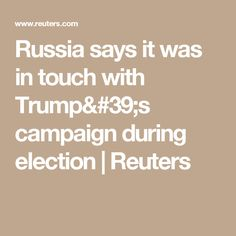 Russia says it was in touch with Trump's campaign during election | Reuters