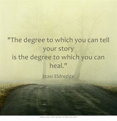 The degree to which you can tell your story is the degree to which you can heal. - Stasi Eldredge