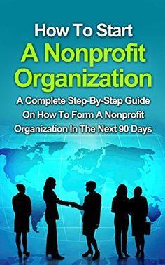 How To Start A Nonprofit Organization: A Complete Step-By-Step Guide On How To Start A Nonprofit Organization In The Next 90 Days (How To Start A Foundation, ... How To Form A Nonprofit Corporation,) by Scott Hinsborough, http://www.amazon.com/dp/B00QH6PTWA/ref=cm_sw_r_pi_dp_XxPKub0GZRYTJ