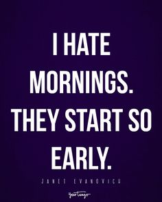 """I hate mornings. They start so early."" - Janet Evanovich"