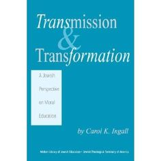 """""""Transmission and Transformation: A Jewish Perspective on Moral Education"""" by Carol Ingall"""