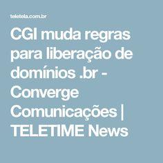 CGI muda regras para liberação de domínios .br - Converge Comunicações | TELETIME News