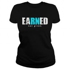 Earned Not Given T-Shirt For Registered Nurse  nursing, rn nurse gifts, rn nursing notes, #nurse #nursing