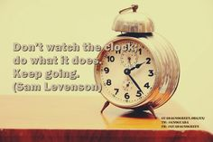 """Don't watch the clock; do what it does. Keep going."" - Sam Levenson"
