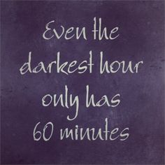 Even the darkest hour only has 60 minutes!