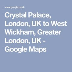 Crystal Palace to West Wickham Palace London, Driving Directions, Greater London, Crystal Palace, View Map, Maps, Crystals, Google, Blue Prints
