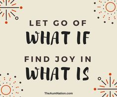 Let go of what if... Find joy in what is!