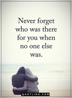 Quotes Never forget who was there for you when no one else was.
