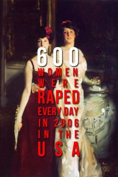 """600 women were raped every day in 2006 in the USA."" EVERY DAY people..."