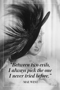 """""""Between two evils, I always pick the one I never tried before."""" - Mae West"""