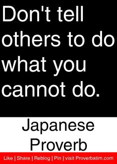Don't tell others to do what you cannot do. - Japanese Proverb #proverbs #quotes