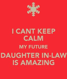 I can't keep calm, my future daughter in law is amazing