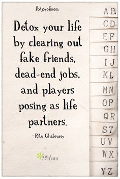 Detox your life by clearing out fake friends, dead-end jobs, and players posing as life partners.  ~ Ritu Ghatourey. Join us for more great inspiration on Joy of Mom. https://www.facebook.com/joyofmom  #inspirationalquotes #friendships #detoxing #joyofmom