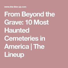 From Beyond the Grave: 10 Most Haunted Cemeteries in America | The Lineup