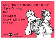 Being nice to someone youd rather slap isnt being fake. Its sucking it up acting like an adult---- haha soo true!!