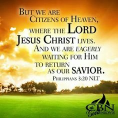 Philippians 3:20 But we are citizens of Heaven, where the Lord Jesus Christ lives. And we are eagerly waiting for Him to return as our Savior