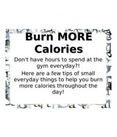 burn more calories throughout your day........ easy enough!!