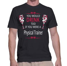 You Would Drink Too If You Were A Physical Trainer T-Shirt