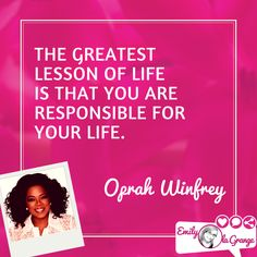 The greatest lesson of life is that you are responsible for your life. @Oprah