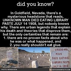 In Goldfield, Nevada, there's a mysterious headstone that reads, UNKNOWN MAN DIED EATING LIBRARY PASTE JULY 14 1908, but nobody knows why. There are urban legends that explain his death and theories that disprove them, but the only certainties that...