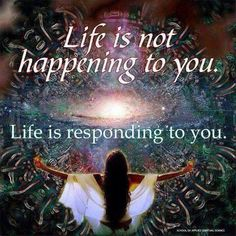Life is responding to you