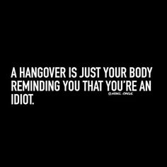 A hangover is just your body reminding you that you're an idiot