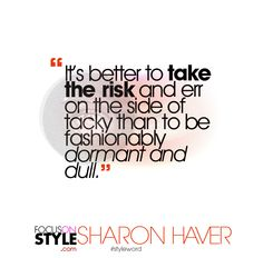 """It's better to take the risk and err on the side of tacky than to be fashionably dormant and dull.""  For more daily stylist tips + style inspiration, visit: https://focusonstyle.com/styleword/ #fashionquote #styleword"