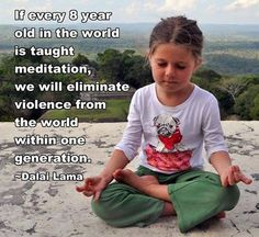"""If every 8 year old in the world is taught meditation, we will eliminate violence from the world within one generation."" - Dalai Lama"