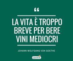 """""""La vita è troppo breve per bere vini mediocri"""" (J.W. von Goethe) - Gli aforismi sul cibo preferiti di Gustos!"""