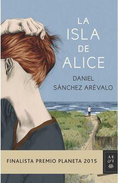La isla de Alice. Autor: Daniel Sanchez Arevalo. Finalista Premio Planeta 2015. 21º libro leído año 2015 (11 Diciembre -¿? Diciembre) (Diciembre 2015)