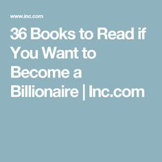 36 Books to Read if You Want to Become a Billionaire | Inc.com