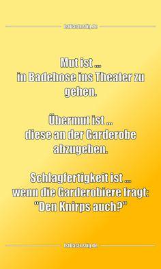 """Mut ist ... in Badehose ins Theater zu gehen.  Übermut ist ... diese an der Garderobe abzugeben.  Schlagfertigkeit ist ... wenn die Garderobiere fragt: """"Den Knirps auch?"""" ... gefunden auf https://www.istdaslustig.de/spruch/4577 #lustig #sprüche #fun #spass"""