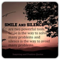 Smile and Silence are two powerful tools. Smile is the way to solve many problems and silence is the way to avoid many problems.